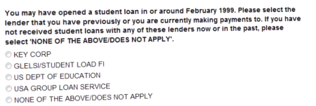 Text: You may have opened a student loan in or around February 1999. Please select the lender that you have previously or you are currently making payments to. If you have not received student loans with any of these lenders now or in the past, please select NONE OF THE ABOVE/DOES NOT APPLY. [Followed by radio buttons with choices]